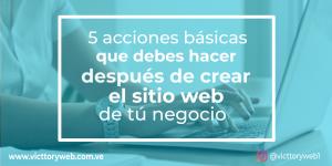 5 acciones básicas que debes hacer después de crear el sitio web de tu negocio